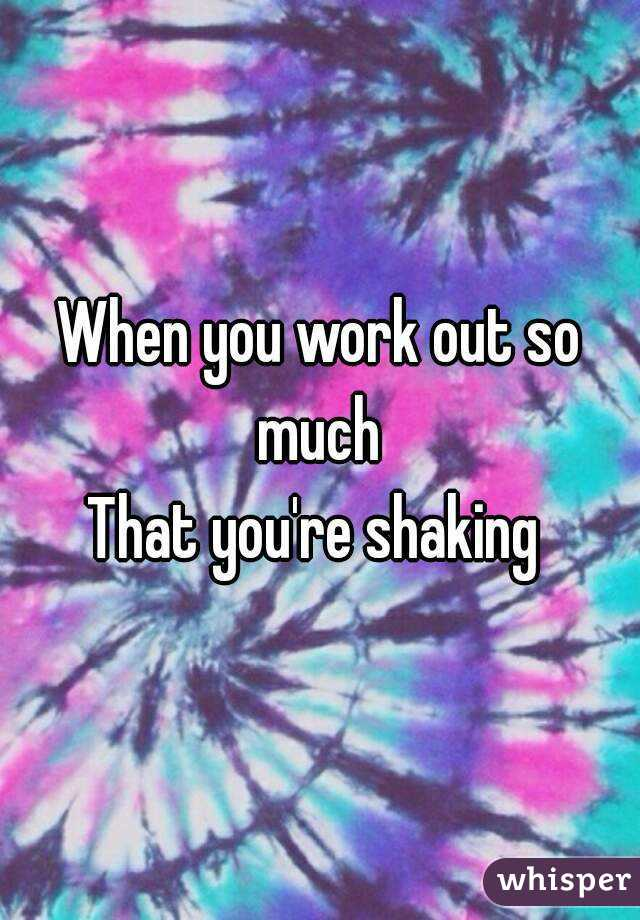 When you work out so much  That you're shaking