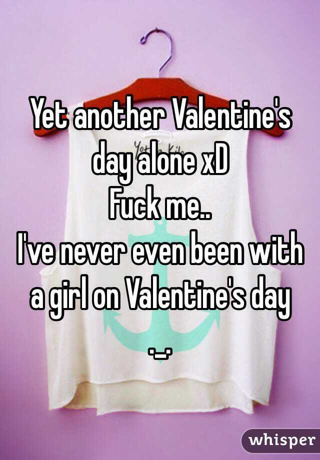 Yet another Valentine's day alone xD Fuck me.. I've never even been with a girl on Valentine's day ._.