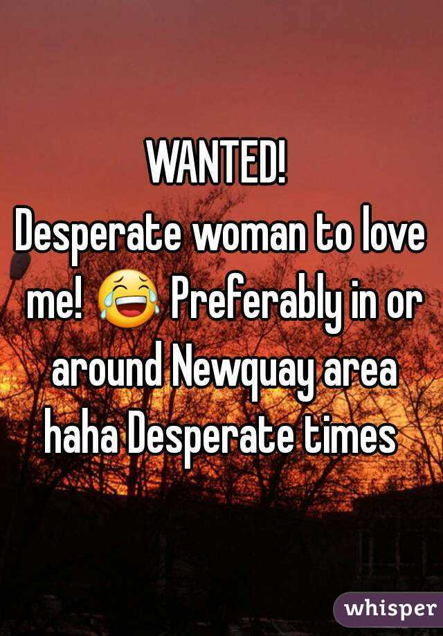 WANTED!  Desperate woman to love me! 😂 Preferably in or around Newquay area haha Desperate times