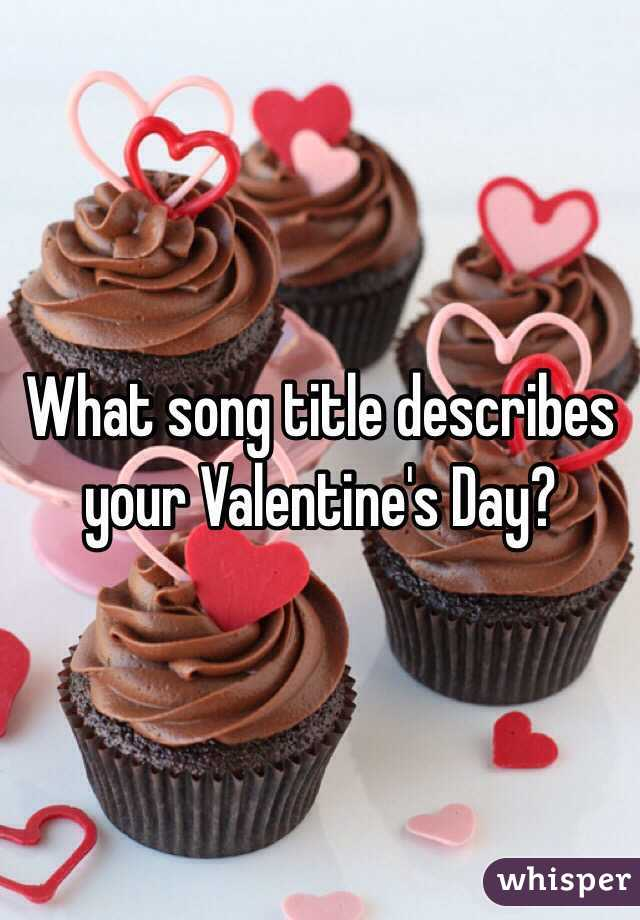 What song title describes your Valentine's Day?
