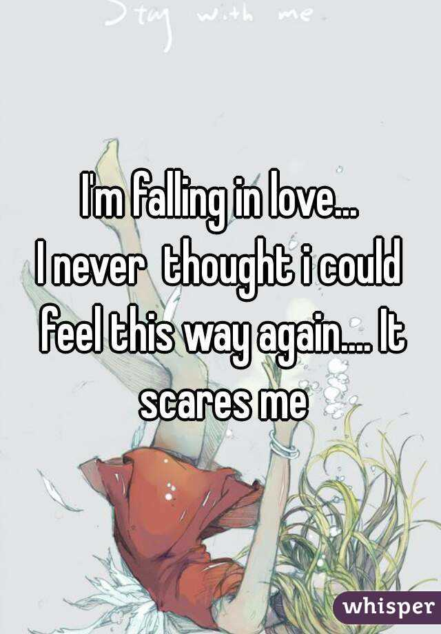 I'm falling in love... I never  thought i could feel this way again.... It scares me