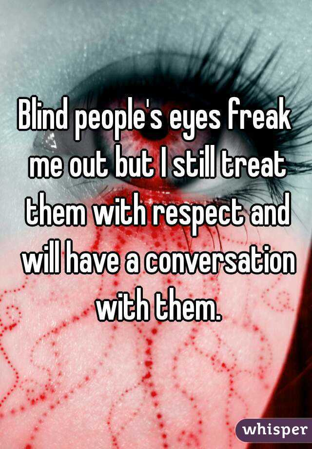 Blind people's eyes freak me out but I still treat them with respect and will have a conversation with them.