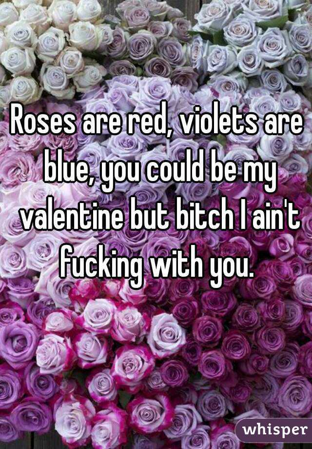 Roses are red, violets are blue, you could be my valentine but bitch I ain't fucking with you.