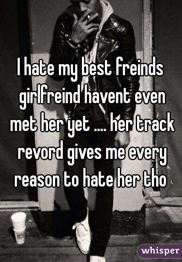 I hate my best freinds girlfreind havent even met her yet .... her track revord gives me every reason to hate her tho