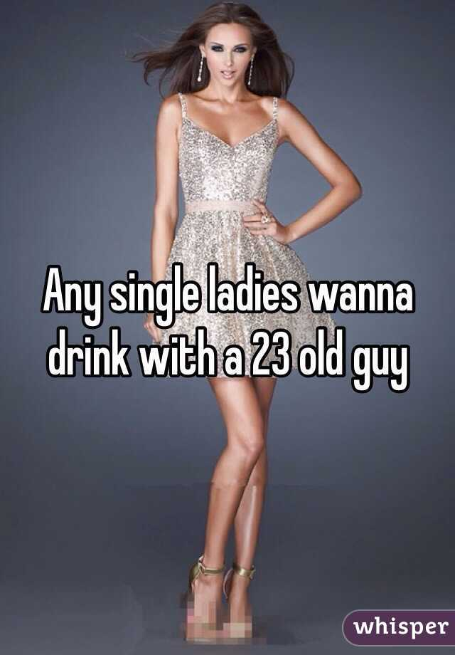 Any single ladies wanna drink with a 23 old guy