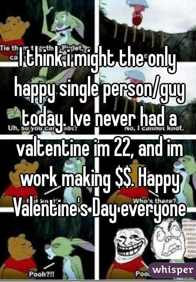 I think i might the only happy single person/guy today. Ive never had a valtentine im 22, and im work making $$. Happy Valentine's Day everyone