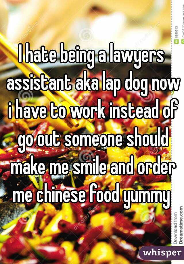 I hate being a lawyers assistant aka lap dog now i have to work instead of go out someone should make me smile and order me chinese food yummy
