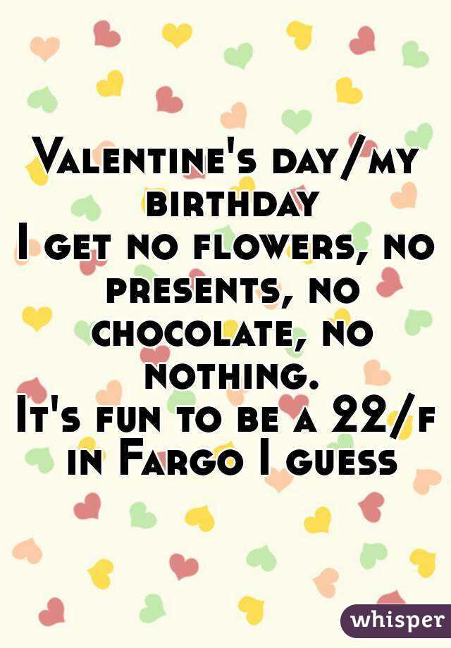 Valentine's day/my birthday I get no flowers, no presents, no chocolate, no nothing. It's fun to be a 22/f in Fargo I guess
