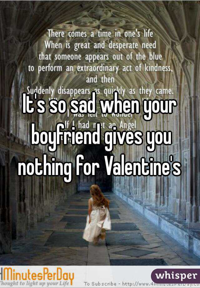 It's so sad when your boyfriend gives you nothing for Valentine's