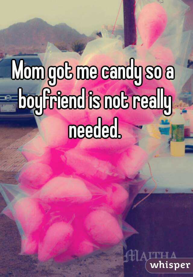 Mom got me candy so a boyfriend is not really needed.