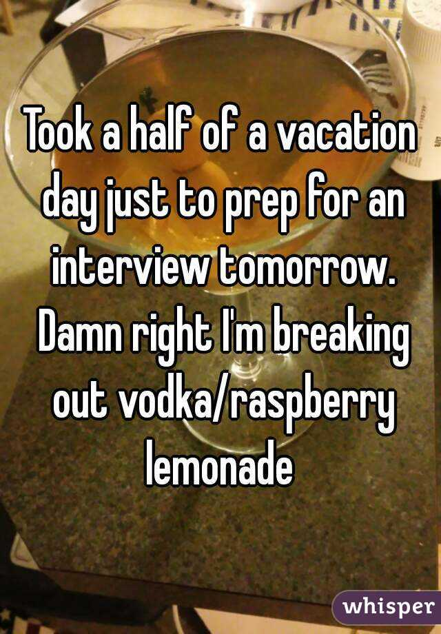 Took a half of a vacation day just to prep for an interview tomorrow. Damn right I'm breaking out vodka/raspberry lemonade
