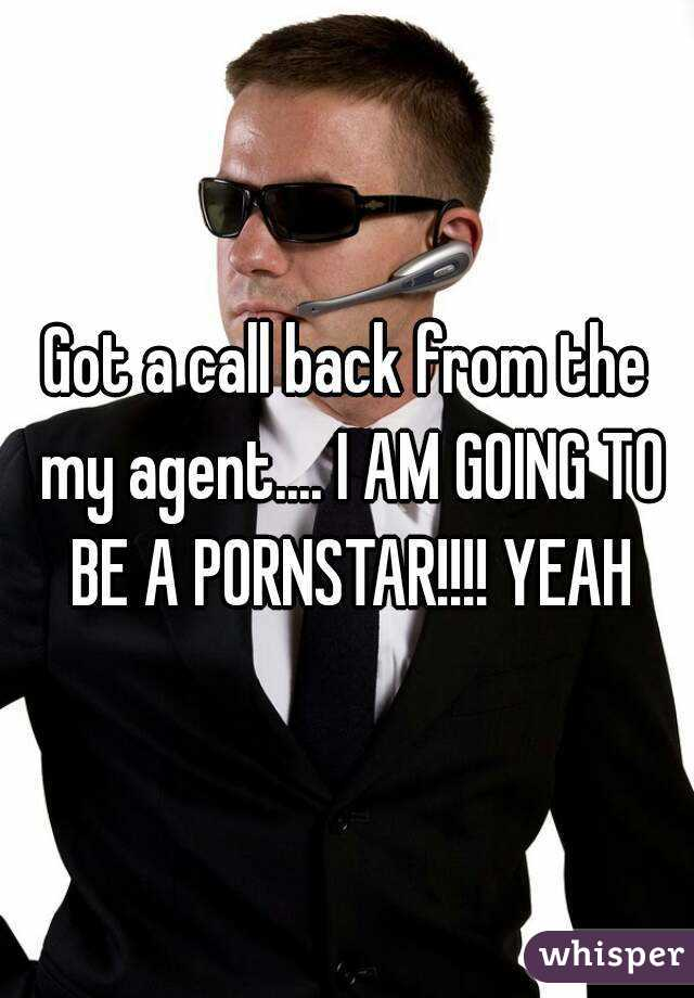 Got a call back from the my agent.... I AM GOING TO BE A PORNSTAR!!!! YEAH
