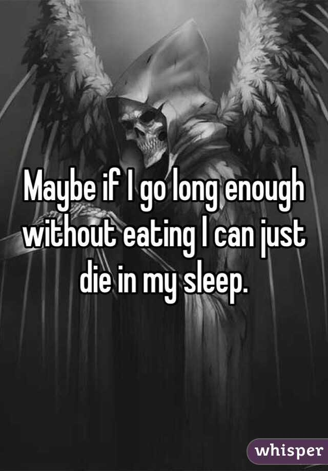 Maybe if I go long enough without eating I can just die in my sleep.