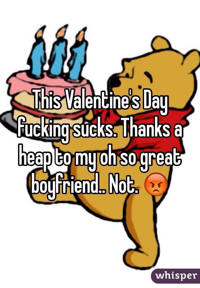 This Valentine's Day fucking sucks. Thanks a heap to my oh so great boyfriend.. Not. 😡