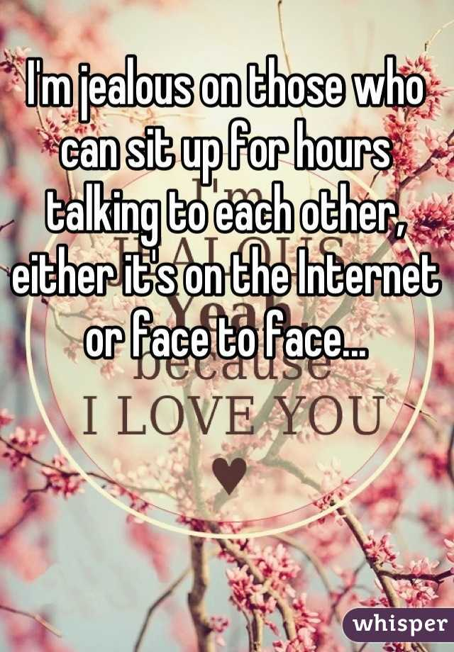 I'm jealous on those who can sit up for hours talking to each other, either it's on the Internet or face to face...