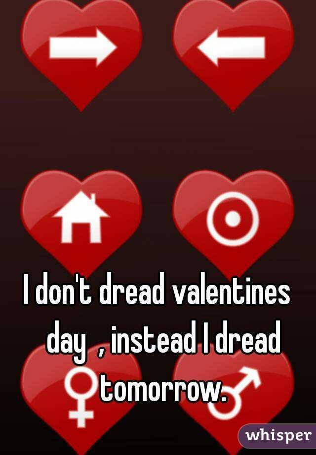 I don't dread valentines  day  , instead I dread tomorrow.