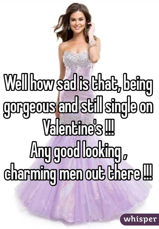 Well how sad is that, being gorgeous and still single on Valentine's !!! Any good looking , charming men out there !!!