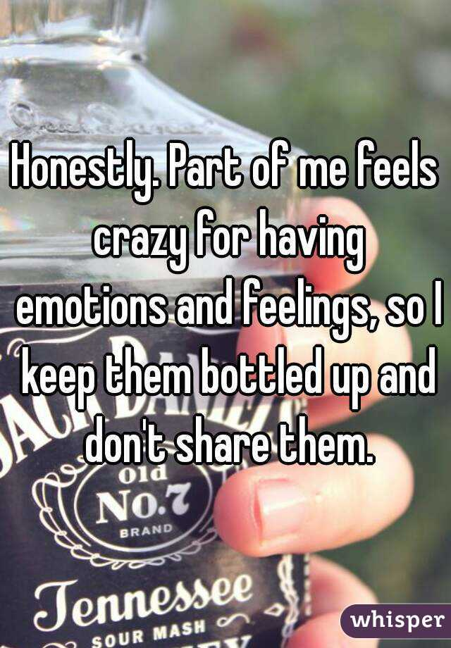 Honestly. Part of me feels crazy for having emotions and feelings, so I keep them bottled up and don't share them.