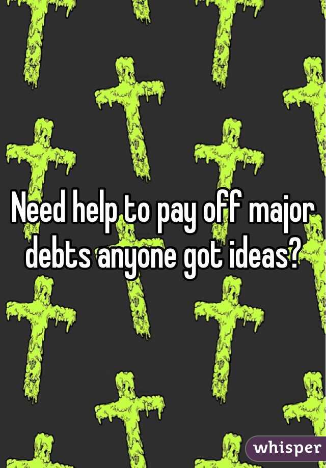 Need help to pay off major debts anyone got ideas?
