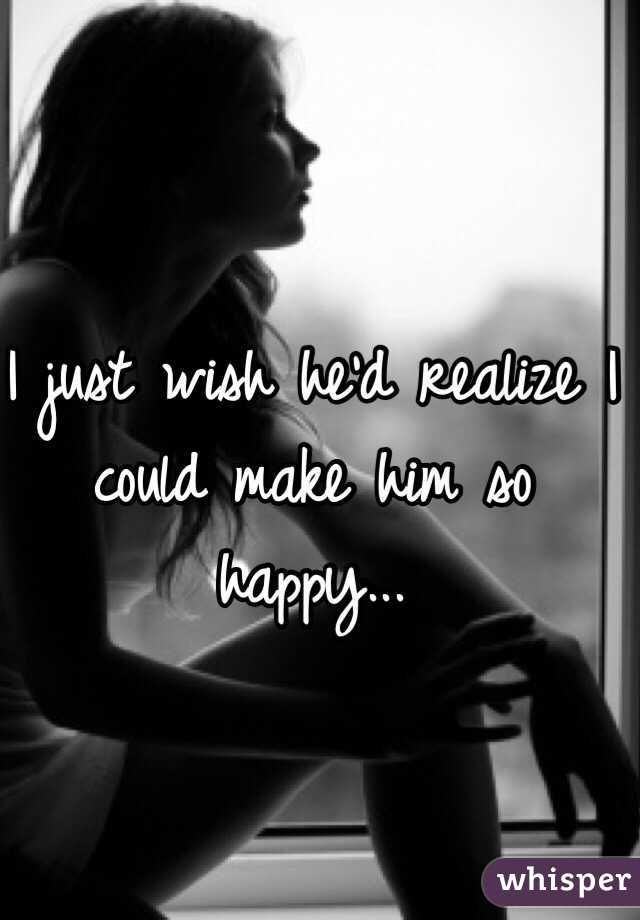 I just wish he'd realize I could make him so happy...