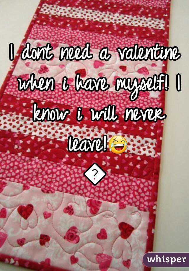 I dont need a valentine when i have myself! I know i will never leave!😂😂