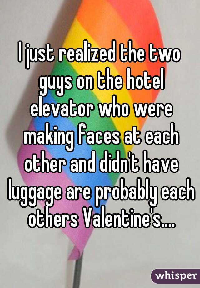 I just realized the two guys on the hotel elevator who were making faces at each other and didn't have luggage are probably each others Valentine's....