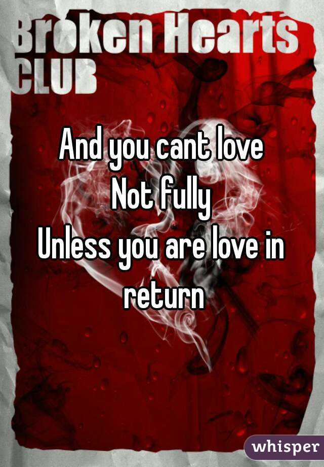 And you cant love Not fully Unless you are love in return