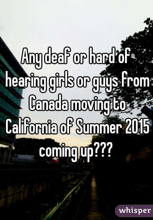 Any deaf or hard of hearing girls or guys from Canada moving to California of Summer 2015 coming up???