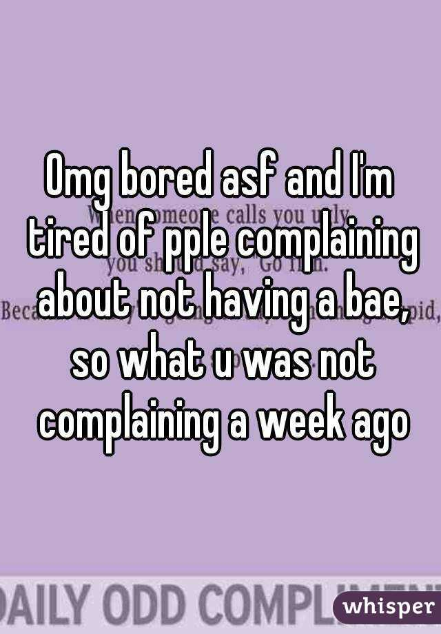 Omg bored asf and I'm tired of pple complaining about not having a bae, so what u was not complaining a week ago