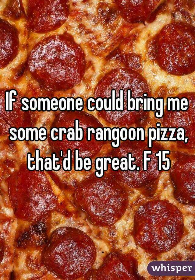 If someone could bring me some crab rangoon pizza, that'd be great. F 15
