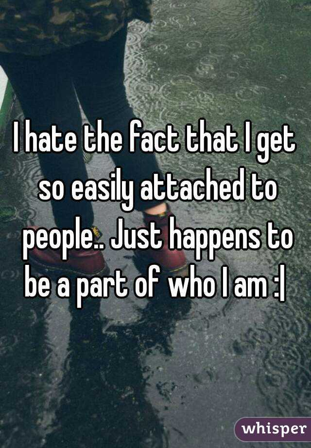 I hate the fact that I get so easily attached to people.. Just happens to be a part of who I am : 