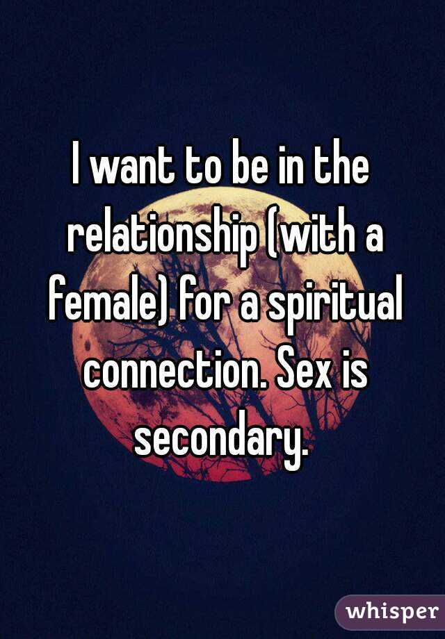I want to be in the relationship (with a female) for a spiritual connection. Sex is secondary.