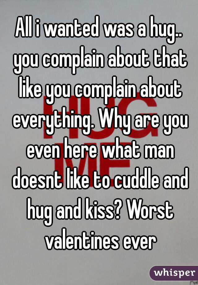 All i wanted was a hug.. you complain about that like you complain about everything. Why are you even here what man doesnt like to cuddle and hug and kiss? Worst valentines ever