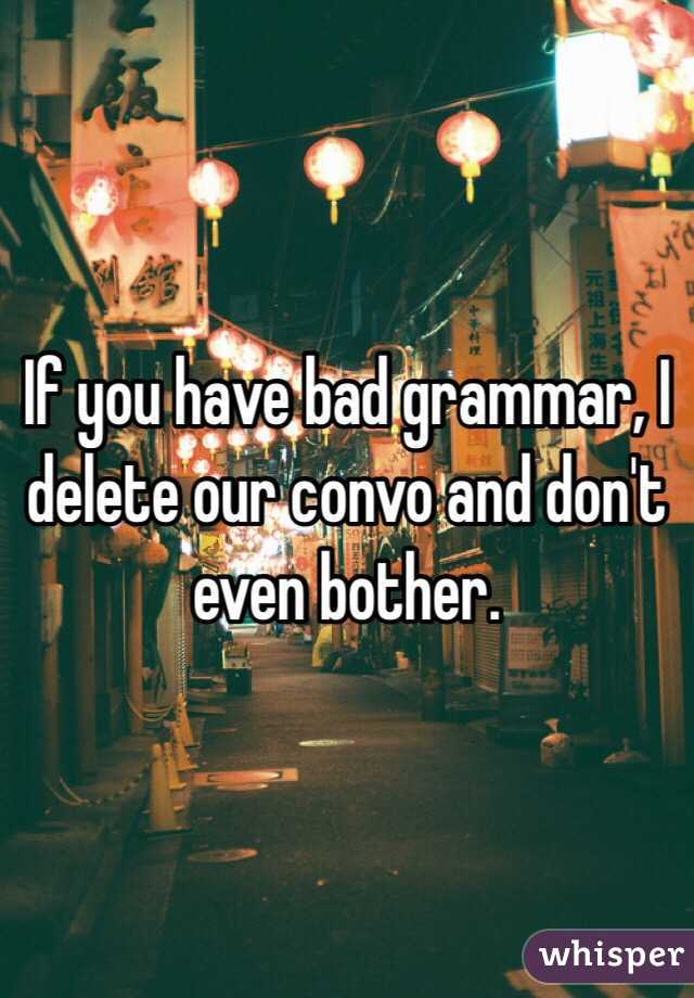 If you have bad grammar, I delete our convo and don't even bother.