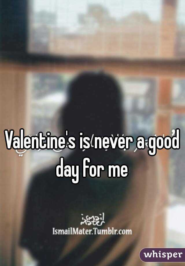Valentine's is never a good day for me