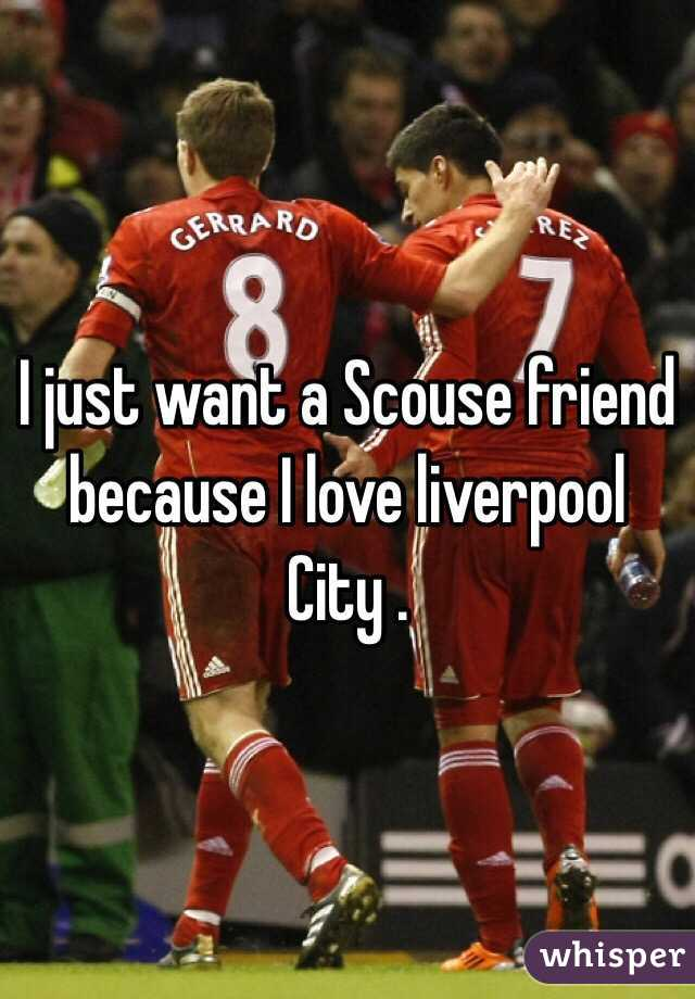 I just want a Scouse friend because I love liverpool City .