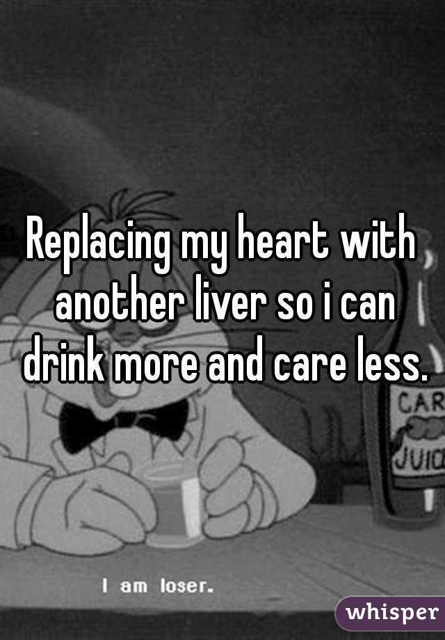 Replacing my heart with another liver so i can drink more and care less.