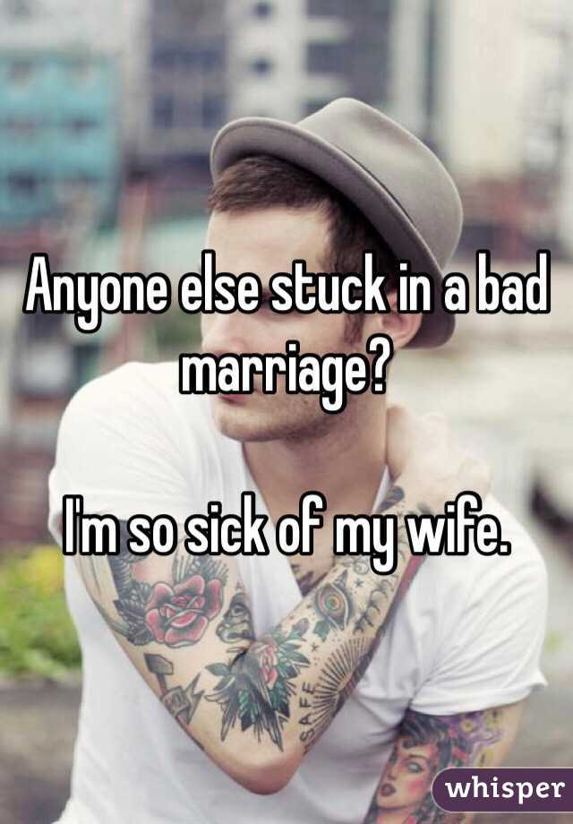 Anyone else stuck in a bad marriage?    I'm so sick of my wife.