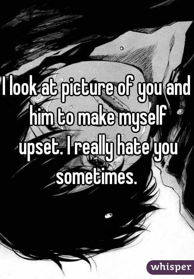I look at picture of you and him to make myself upset. I really hate you sometimes.