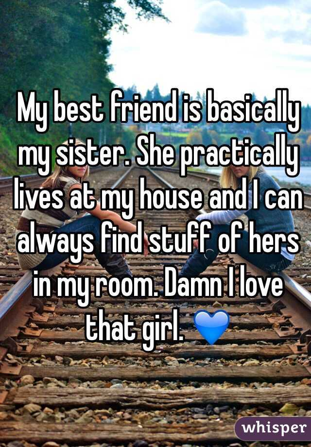 My best friend is basically my sister. She practically lives at my house and I can always find stuff of hers in my room. Damn I love that girl. 💙