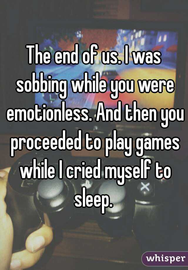 The end of us. I was sobbing while you were emotionless. And then you proceeded to play games while I cried myself to sleep.