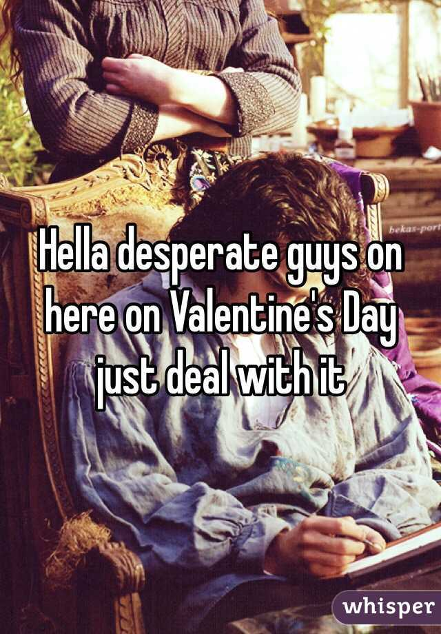 Hella desperate guys on here on Valentine's Day just deal with it