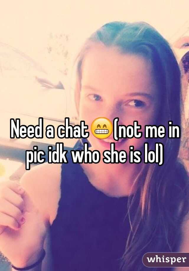 Need a chat😁(not me in pic idk who she is lol)