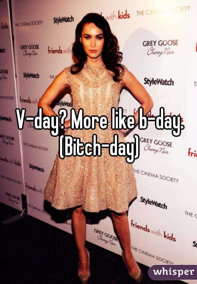 V-day? More like b-day. (Bitch-day)