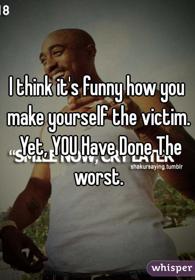 I think it's funny how you make yourself the victim.  Yet, YOU Have Done The worst.