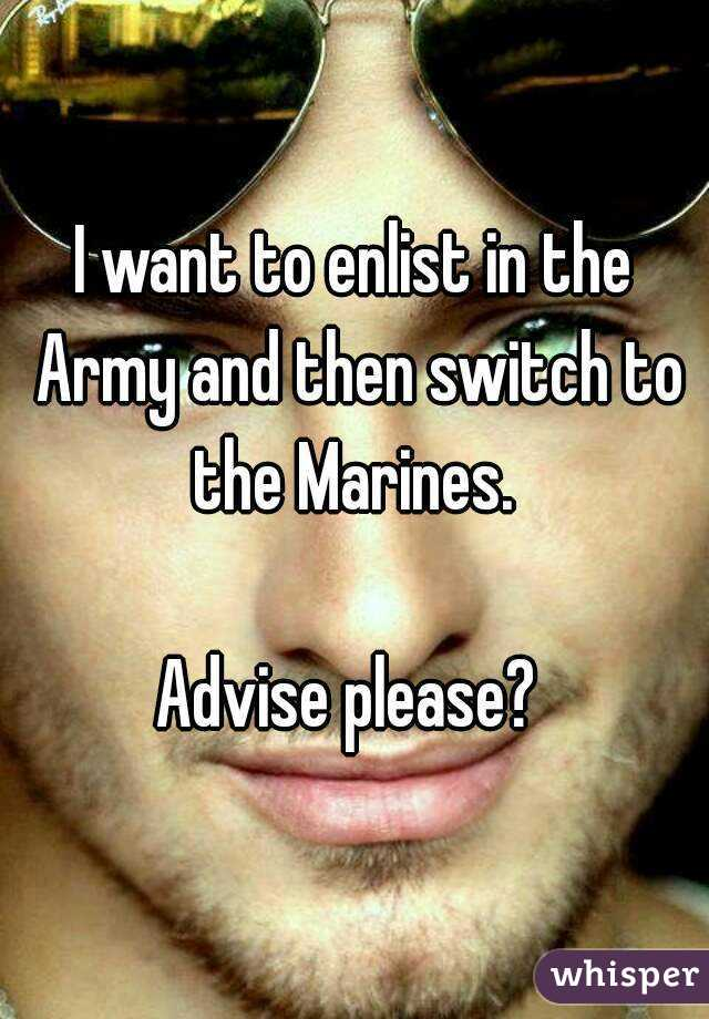 I want to enlist in the Army and then switch to the Marines.   Advise please?