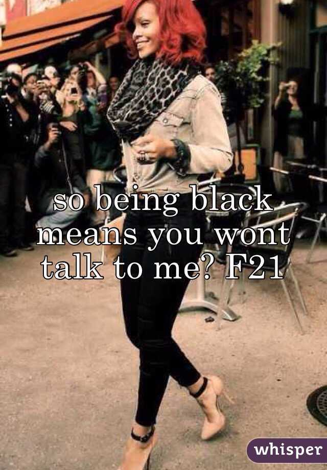 so being black means you wont talk to me? F21