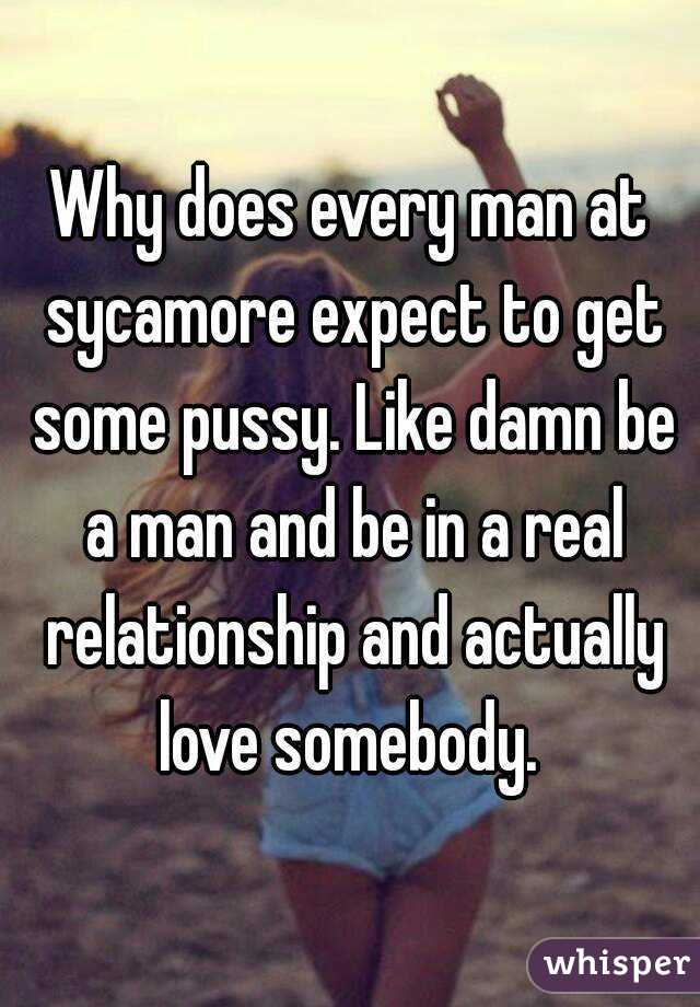 Why does every man at sycamore expect to get some pussy. Like damn be a man and be in a real relationship and actually love somebody.