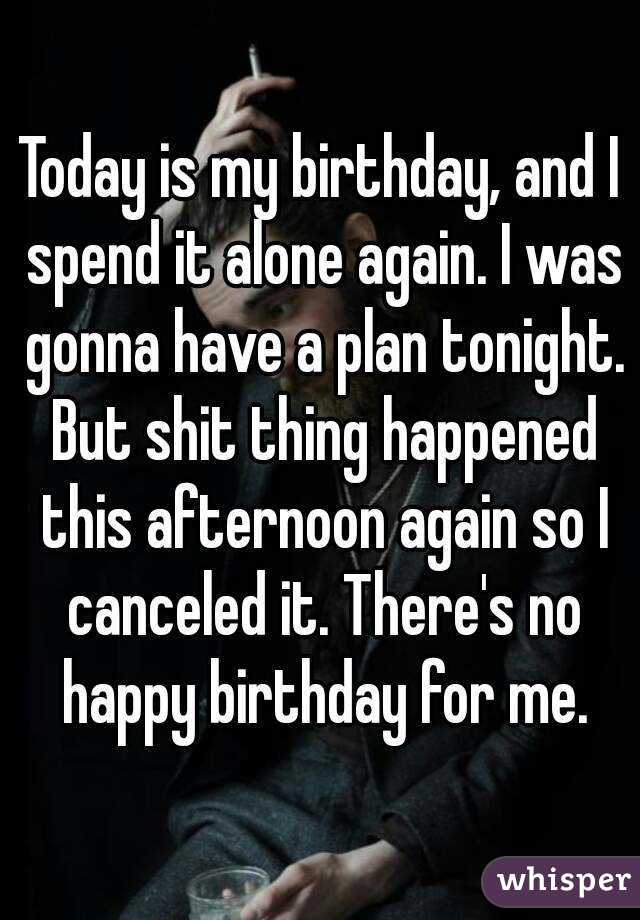 Today is my birthday, and I spend it alone again. I was gonna have a plan tonight. But shit thing happened this afternoon again so I canceled it. There's no happy birthday for me.