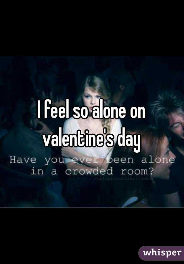 I feel so alone on valentine's day